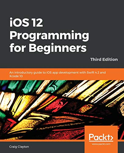 iOS 12 Programming for Beginners: An introductory guide to iOS app development with Swift 4.2 and Xcode 10, 3rd Edition