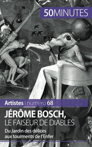 Jérôme Bosch, le faiseur de diables: Du Jardin des délices aux tourments de l'Enfer