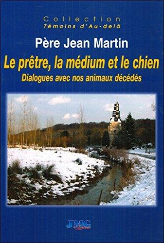 Le prêtre, la médium et le chien - Dialogues avec nos animaux décédés par Jean Martin