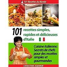 101 Recettes simples, rapides et délicieuses d'Italie [Cuisine italienne: Secrets de chefs pour des recettes simples et gourmandes] (101 Recettes du Monde)