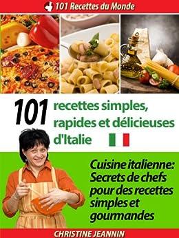 101 Recettes simples, rapides et délicieuses d'Italie [Cuisine italienne: Secrets de chefs pour des recettes simples et gourmandes] (101 Recettes du Monde t. 1)