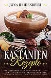 Kastanien Rezepte: Die besten Suppen, Salate, Hauptgerichte, Getränke, Snacks und Desserts mit Kastanien und Maroni zubereiten - schnell, einfach, gesund und lecker!