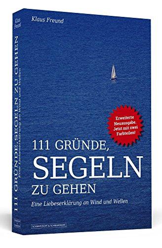 111 Gründe, segeln zu gehen: Eine Liebeserklärung an Wind und Wellen. Erweiterte Neuausgabe mit Bonusgründen