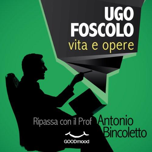 Ugo Foscolo vita e opere | Antonio Bincoletto