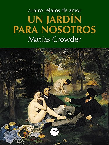 Un jardín para nosotros: Cuatro relatos de amor por Matías Crowder