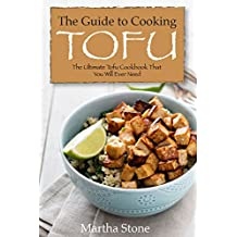 The Guide to Cooking Tofu: The Ultimate Tofu Cookbook That You Will Ever Need (English Edition)