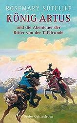 König Artus und die Abenteuer der Ritter von der Tafelrunde: Die Artus-Trilogie. Das Schwert und der Kreis. Das Licht jenseits des Waldes. Die Straßen nach Camlann