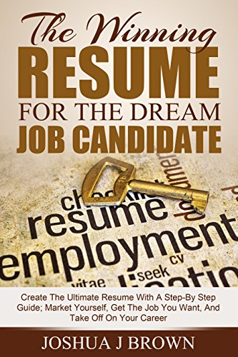 THE WINNING RESUME for the Dream Job Candidate: Create The Ultimate Resume With A Step-By Step Guide; Market Yourself, Get The Job You Want, And Take Off ... Career (Book 1) (The Winning Candidate)