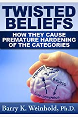 Twisted Beliefs: How They Cause Premature Hardening of the Categories Kindle Edition