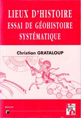 Lieux d'histoire. : Essai de géohistoire systématique par Christian Grataloup