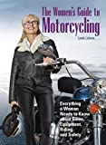 The Womens Guide to Motorcycling: Everything a Woman Needs to Know About Bikes, Equipment, Riding, and Safety