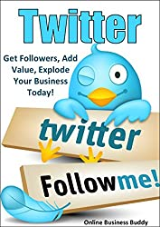 Twitter: Get Followers, Add Value, Explode Your Business Today! (Twitter, Social Media) (English Edition)