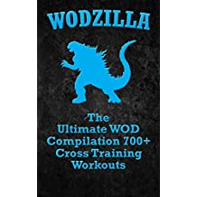 WODs: WODZILLA: The Ultimate WOD Compilation 700+ Cross Training Workouts (Cross Training WOD, Cross Training Bible, Wods, Build Muscle, Fat Loss, Kettlebell ... Bodyweight Training) (English Edition)