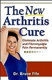 The New Arthritis Cure: Eliminate Arthritis and Fibromyalgia Pain Permanently (English Edition)