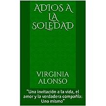 """ADIOS A LA SOLEDAD: """"Una invitación a la vida, el amor y la verdadera compañía: Uno mismo"""""""