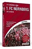 111 Gründe, den 1. FC Nürnberg zu lieben: Eine Liebeserklärung an den großartigsten Fußballverein der Welt. Aktualisierte und erweiterte Neuausgabe. Mit elf Bonusgründen, 2017