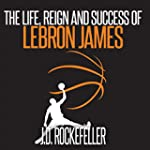 The Life, Reign and Success of Lebron...
