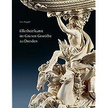 Elfenbeinkunst im Grünen Gewölbe zu Dresden: Geschichte einer Sammlung. Wissenschaftlicher Bestandskatalog – Statuetten, Figurengruppen, Reliefs, Gefäße, Varia