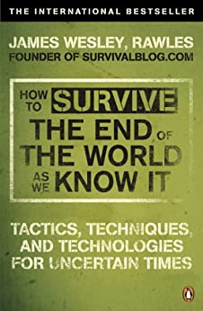How to Survive The End Of The World As We Know It: Tactics, Techniques And Technologies For Uncertain Times par [Wesley, Rawles James]