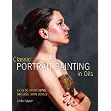 Classical Portrait Painting in Oils: Keys to Mastering Diverse Skin Tones by Chris Saper (2012-02-24)