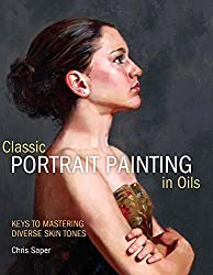 Classic Portrait Painting in Oils: Keys to Mastering Diverse Skin Tones by Chris Saper (2012-02-13)