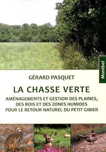 La chasse verte: Aménagements et gestion des plaines, des bois et des zones humides pour le retour naturel du petit gibier.
