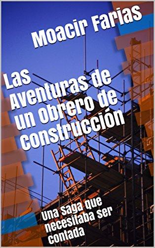 Las Aventuras de un Obrero de Construcción: Una Saga que necesitaba ser contada (Las Aventuras de un Obrero de la Construcción nº 1) por Moacir Farias