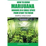 How to Grow Marijuana Indoors in a Small Space From Start to Finish: Simple and Easy - Anyone can do it!