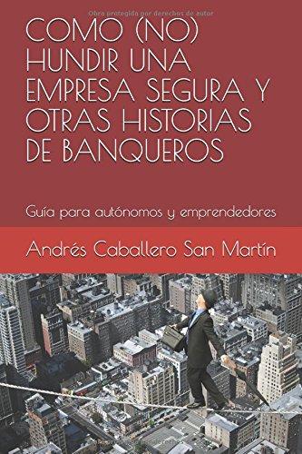 COMO (N0) HUNDIR UNA EMPRESA SEGURA Y OTRAS HISTORIAS DE BANQUEROS: Guía para autónomos y emprendedores