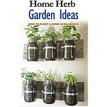 Home Herb Garden Ideas: How to Plant a Home Herb Garden (English Edition)