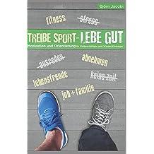 Treibe Sport, lebe gut!: Motivation und Orientierung für Vielbeschäftigte und (Wieder-) Einsteiger