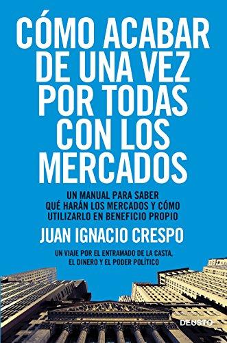Cómo acabar de una vez por todas con los mercados: Un manual para saber qué harán los mercados y cómo utilizarlo en beneficio propio por Juan Ignacio Crespo Carrillo
