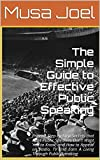 The Simple Guide to Effective Public Speaking: Proven,Step-By-Step Secrets that Most Public Speakers Dont Want You to Know,& How to Start Appearing on Radio,TV & Earn A Living Through Public Speaking