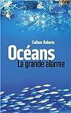 Océans : la grande alarme / Callum Roberts | Roberts, Callum. Auteur