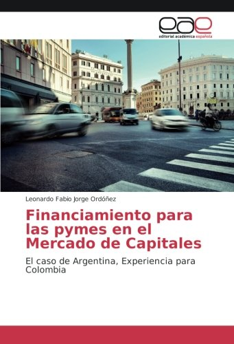 Financiamiento para las pymes en el Mercado de Capitales: El caso de Argentina, Experiencia para Colombia por Leonardo Fabio Jorge Ordóñez