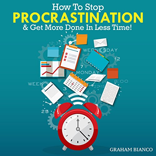 How to Stop Procrastination & Get More Done in Less Time! - Graham Bianco - Unabridged