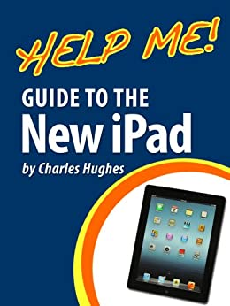 Help Me! Guide to the New iPad: Step-by-Step User Guide for the Third Generation iPad by [Hughes, Charles]