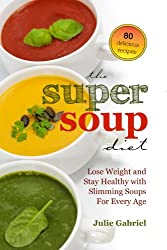 The Super Soup Diet: Lose Weight and Stay Healthy with Slimming Soups For Every Age (English Edition)