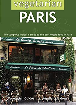 Vegetarian Paris:: The Complete Insider's Guide to the Best Veggie Food in Paris (English Edition) di [D'Andrea, Aurelia]