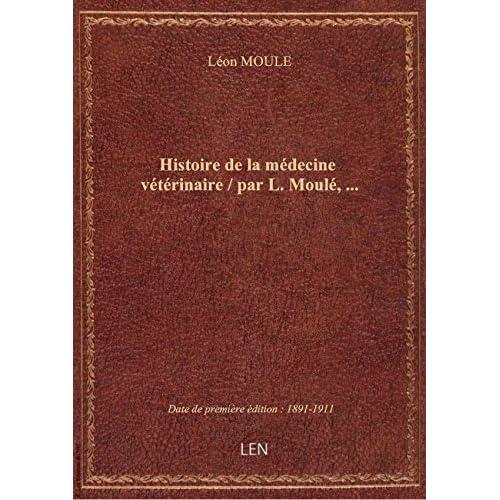Histoire de la médecine vétérinaire / par L. Moulé,...