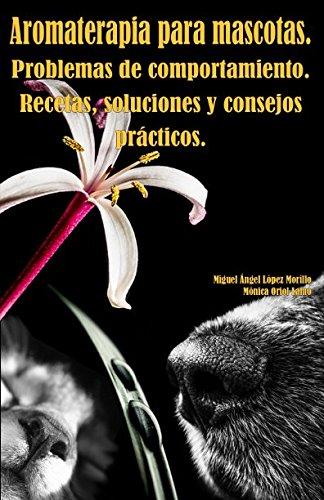 Aromaterapia para mascotas. Problemas de comportamiento. Recetas, soluciones y consejos prácticos. por Sr. Miguel Ángel López Morillo
