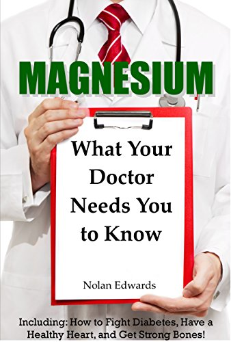 Magnesium: What Your Doctor Needs You To Know: Including: How to Fight Diabetes, Have a Healthy Heart, and Get Strong Bones! Test