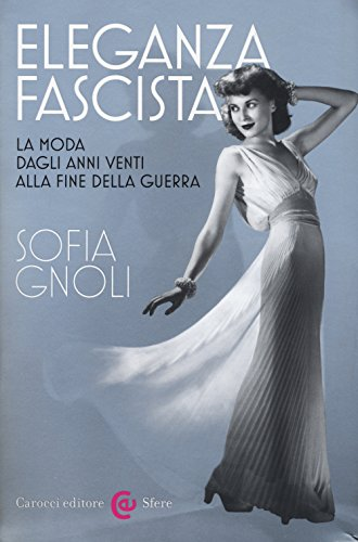 Eleganza fascista. La moda dagli anni Venti alla fine della guerra. Ediz. illustrata