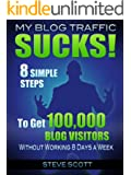 My Blog Traffic Sucks! 8 Simple Steps to Get 100,000 Blog Visitors without Working 8 Days a Week (English Edition)