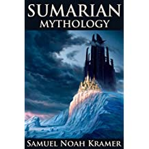 SUMERIAN MYTHOLOGY (Ancient Sumerian Tales of Gods, Goddesses, Myths, and Epics) - Annotated The influence that Ancient Near Eastern Religion and the Old Testament left upon humans (English Edition)