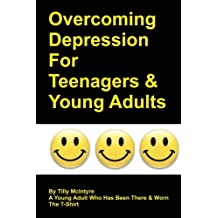 Overcoming Depression For Teenagers And Young Adults: By Tilly McIntyre - A Young Adult Who Has Been There And Worn The T-Shirt