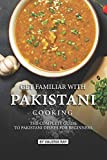 Get Familiar with Pakistani Cooking: The Complete Guide to Pakistani Dishes for Beginners - Valeria Ray