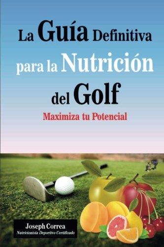 La Guia Definitiva para la Nutricion del Golf: Maximiza tu Potencial por Joseph Correa (Nutricionista Deportivo Certificado)