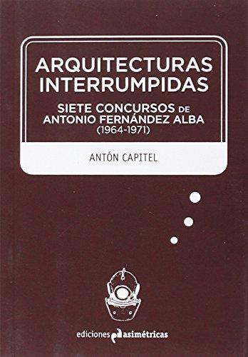 Arquitecturas interrumpidas: Siete concursos de Antonio Fernández Alba (1964-1971) (Inmersiones)