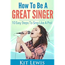 How to Be A Great Singer: 10 Easy Steps to Sing Like A Pro!: Music Career Lessons and Advising (English Edition)